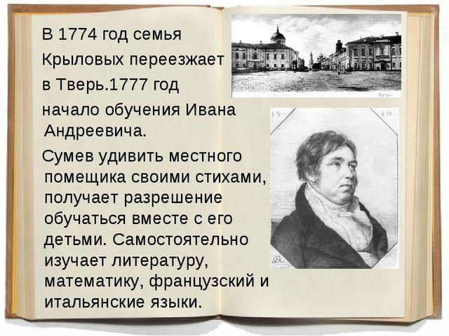 В 1774 год семья Крыловых переезжает в Тверь.1777 год начало обучения Ивана...