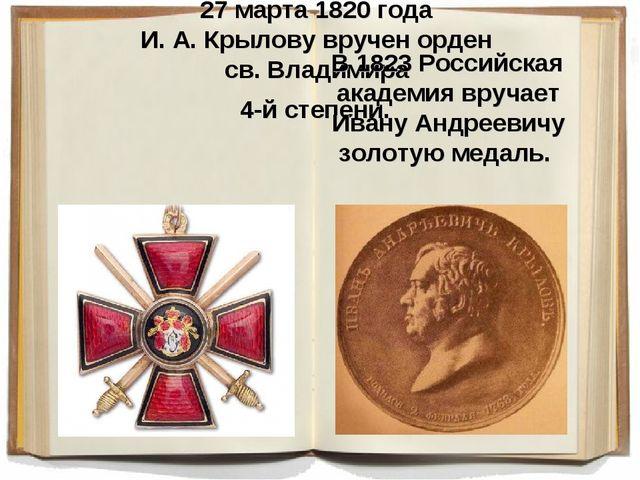 27 марта 1820 года И. А. Крылову вручен орден св. Владимира 4-й степени. В 18...