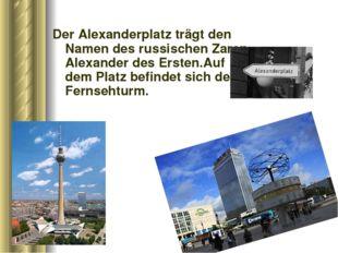 Der Alexanderplatz trägt den Namen des russischen Zaren Alexander des Ersten.