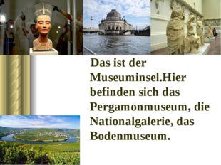 Das ist der Museuminsel.Hier befinden sich das Pergamonmuseum, die Nationalg