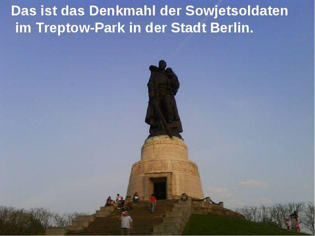 Das ist das Denkmahl der Sowjetsoldaten im Treptow-Park in der Stadt Berlin.