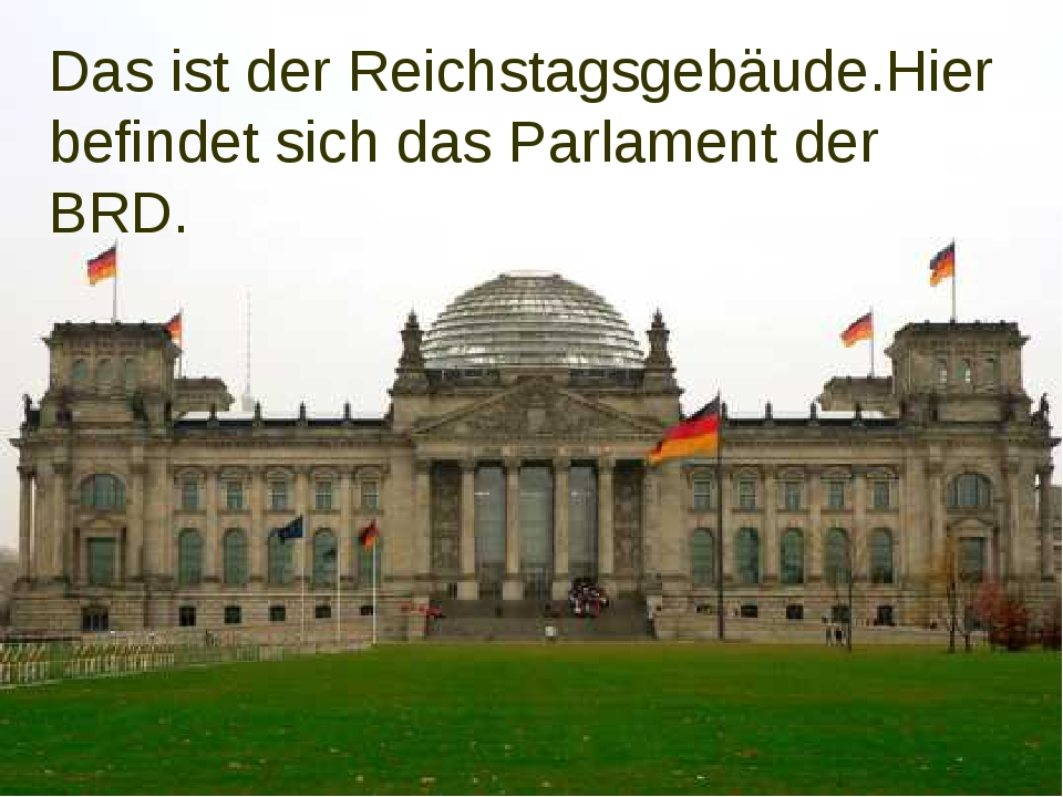 Das ist der Reichstagsgebäude.Hier befindet sich das Parlament der BRD.