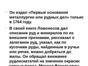 Он издал «Первые основания металлургии или рудных дел» только в 1764 году. В