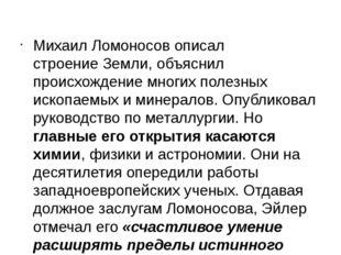 Михаил Ломоносов описалстроение Земли, объяснил происхождение многих полезны
