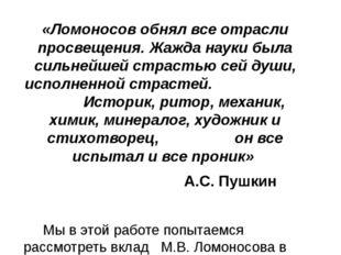 «Ломоносов обнял все отрасли просвещения. Жажда науки была сильнейшей страсть