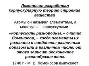 Ломоносов разработал корпускулярную теорию строения вещества Атомы он называ