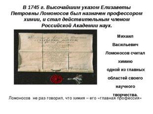В 1745 г. Высочайшим указом Елизаветы Петровны Ломоносов был назначен професс