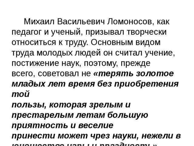 Михаил Васильевич Ломоносов, как педагог и ученый, призывал творчески относи...