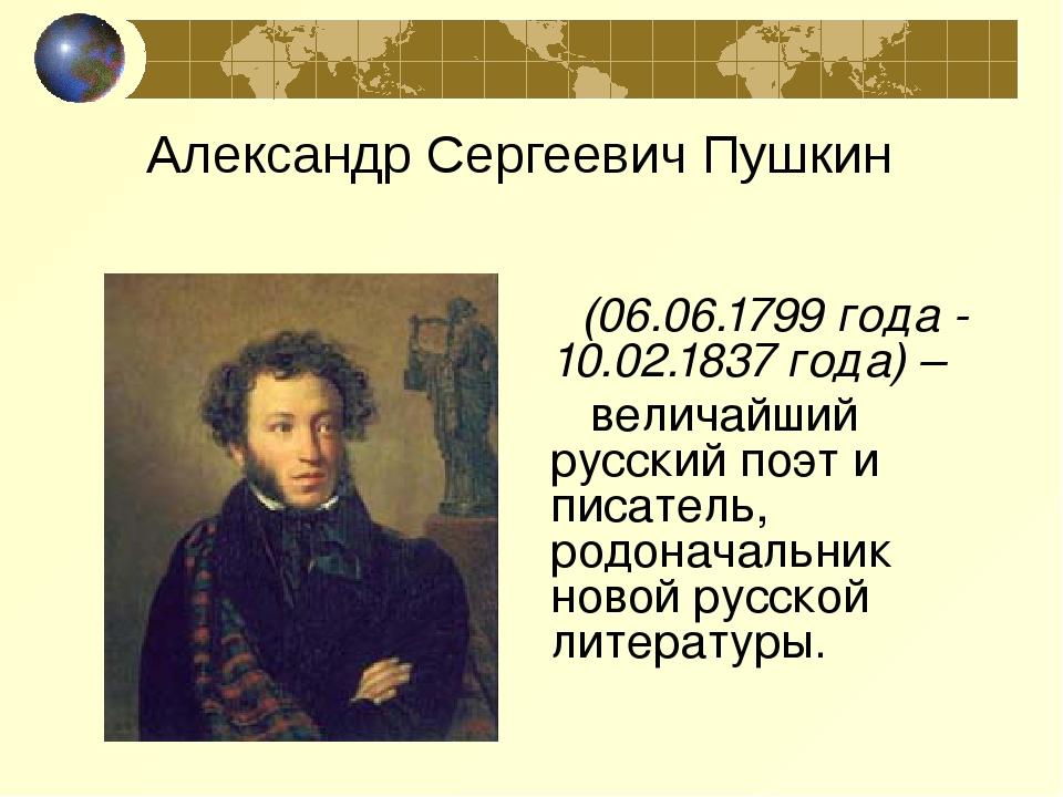 (06.06.1799 года - 10.02.1837 года) – величайший русский поэт и писатель, ро...