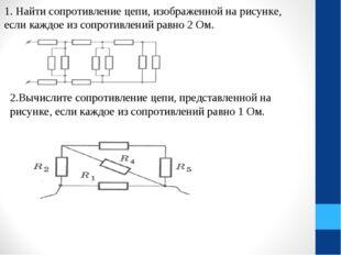 1. Найти сопротивление цепи, изображенной на рисунке, если каждое из сопротив