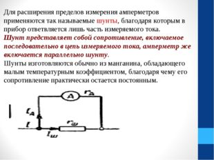 Для расширения пределов измерения амперметров применяются так называемые шунт