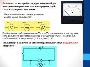 Вольтметр— это прибор, предназначенный для измерения напряжения или электрод