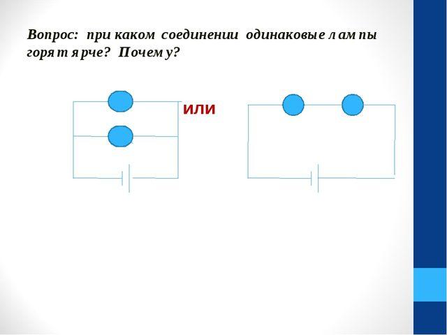 Вопрос: при каком соединении одинаковые лампы горят ярче? Почему? или