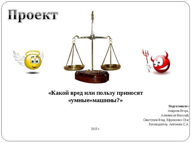 «Какой вред или пользу приносят «умные»машины?» Подготовили : Андреев Игорь,...
