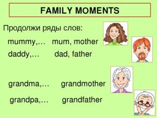 mummy,… Продолжи ряды слов: mum, mother daddy,… grandma,… grandpa,… dad, fath