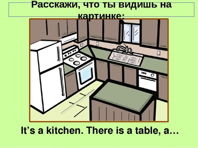 It's a kitchen. There is a table, a… Расскажи, что ты видишь на картинке: