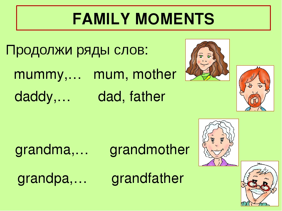 mummy,… Продолжи ряды слов: mum, mother daddy,… grandma,… grandpa,… dad, fath...