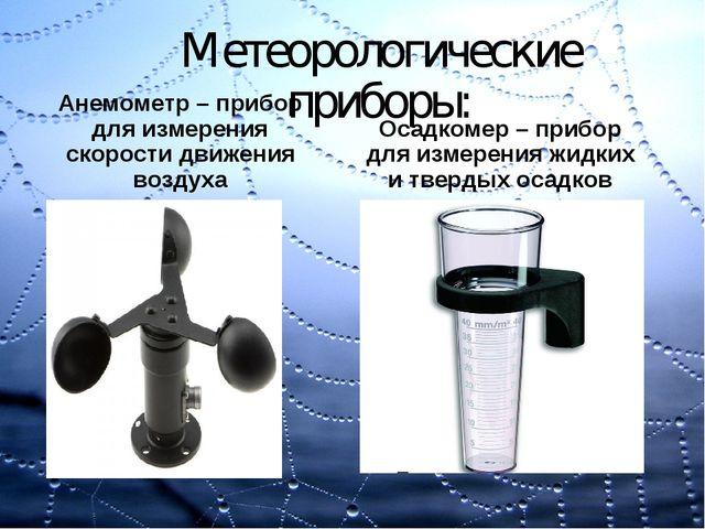 Метеорологические приборы: Анемометр – прибор для измерения скорости движения...