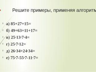 Решите примеры, применяя алгоритмы а) 85+27+15= б) 49+63+11+17= в) 25·13·7·4=