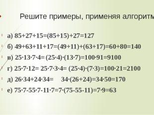 Решите примеры, применяя алгоритмы а) 85+27+15=(85+15)+27=127 б) 49+63+11+17=