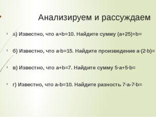 Анализируем и рассуждаем а) Известно, что a+b=10. Найдите сумму (a+25)+b= б)