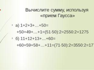 Вычислите сумму, используя «прием Гаусса» а) 1+2+3+…+50= +50+49+…+1=(51·50):