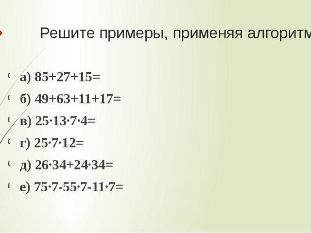 Решите примеры, применяя алгоритмы а) 85+27+15= б) 49+63+11+17= в) 25·13·7·4=...