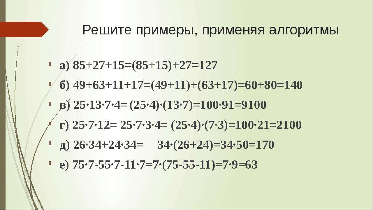 Решите примеры, применяя алгоритмы а) 85+27+15=(85+15)+27=127 б) 49+63+11+17=...