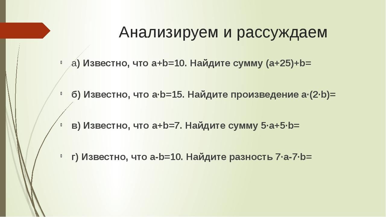 Анализируем и рассуждаем а) Известно, что a+b=10. Найдите сумму (a+25)+b= б)...