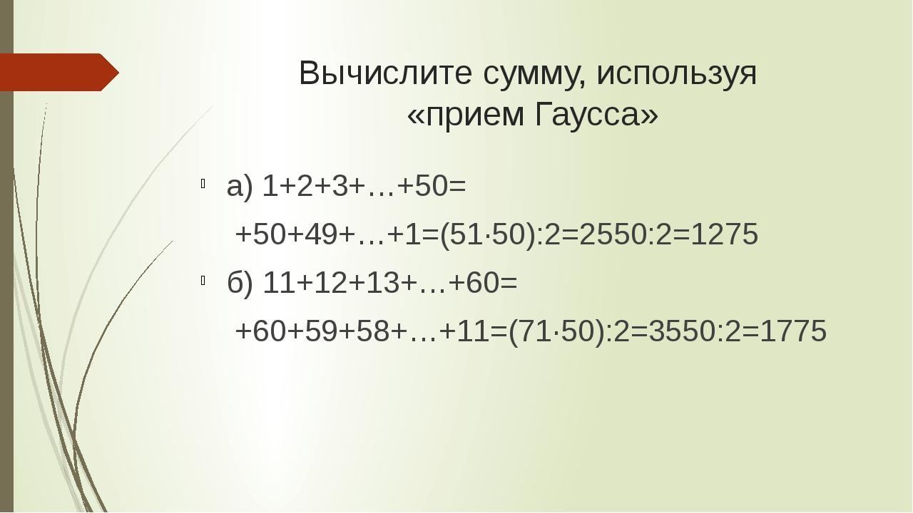 Вычислите сумму, используя «прием Гаусса» а) 1+2+3+…+50= +50+49+…+1=(51·50):...
