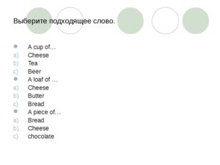 Выберите подходящее слово. A cup of… Cheese Tea Beer A loaf of … Cheese Butte