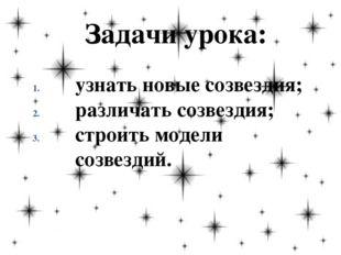 Задачи урока: узнать новые созвездия; различать созвездия; строить модели соз