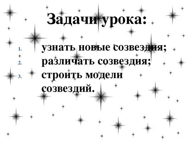 Задачи урока: узнать новые созвездия; различать созвездия; строить модели соз...