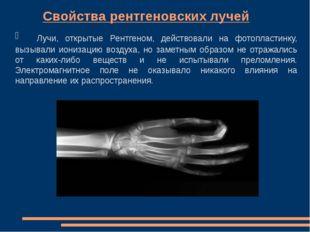 Свойства рентгеновских лучей Лучи, открытые Рентгеном, действовали на ф