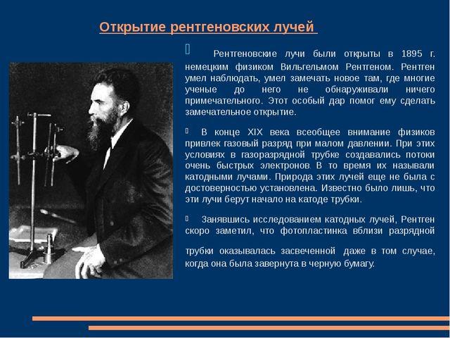Открытие рентгеновских лучей Рентгеновские лучи были открыты в 1895 г....