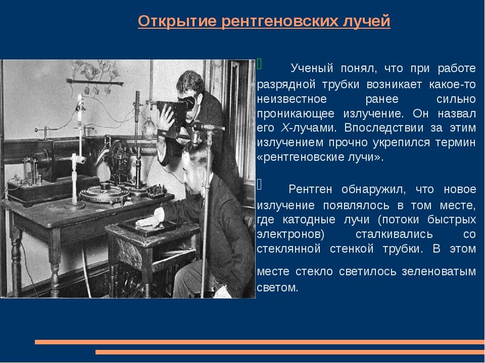 Открытие рентгеновских лучей Ученый понял, что при работе разрядной труб...