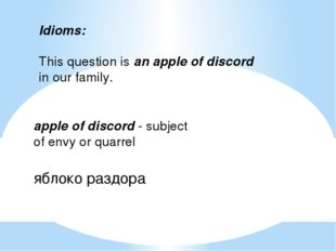 Idioms:   This question is an apple of discord in our family.   apple of disc