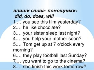 впиши слова- помощники: did, do, does, will 1.… you see this film yesterday?