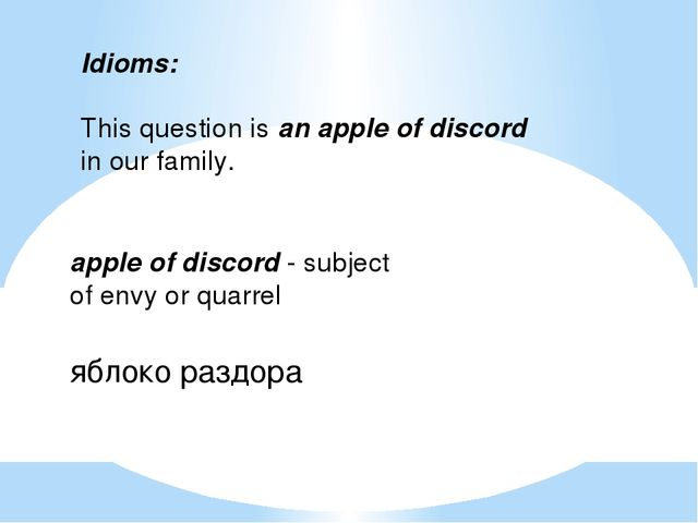 Idioms:   This question is an apple of discord in our family.   apple of disc...