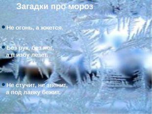 . Загадки про мороз Не огонь, а жжется. Без рук, без ног, а в избу лезет. Не