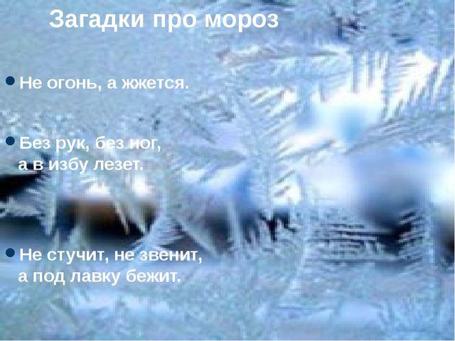 . Загадки про мороз Не огонь, а жжется. Без рук, без ног, а в избу лезет. Не...
