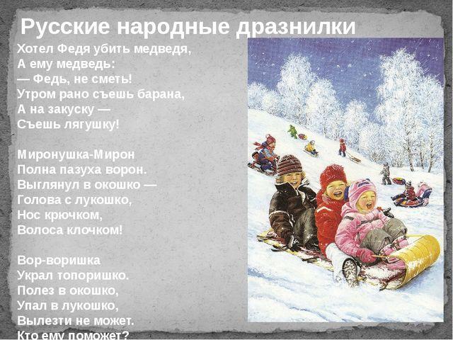 Русские народные дразнилки Хотел Федя убить медведя, А ему медведь: — Федь, н...
