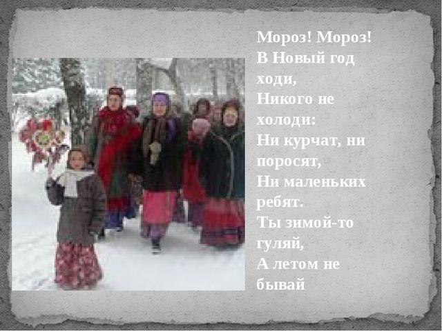 Мороз! Мороз! В Новый год ходи, Никого не холоди: Ни курчат, ни поросят, Ни м...