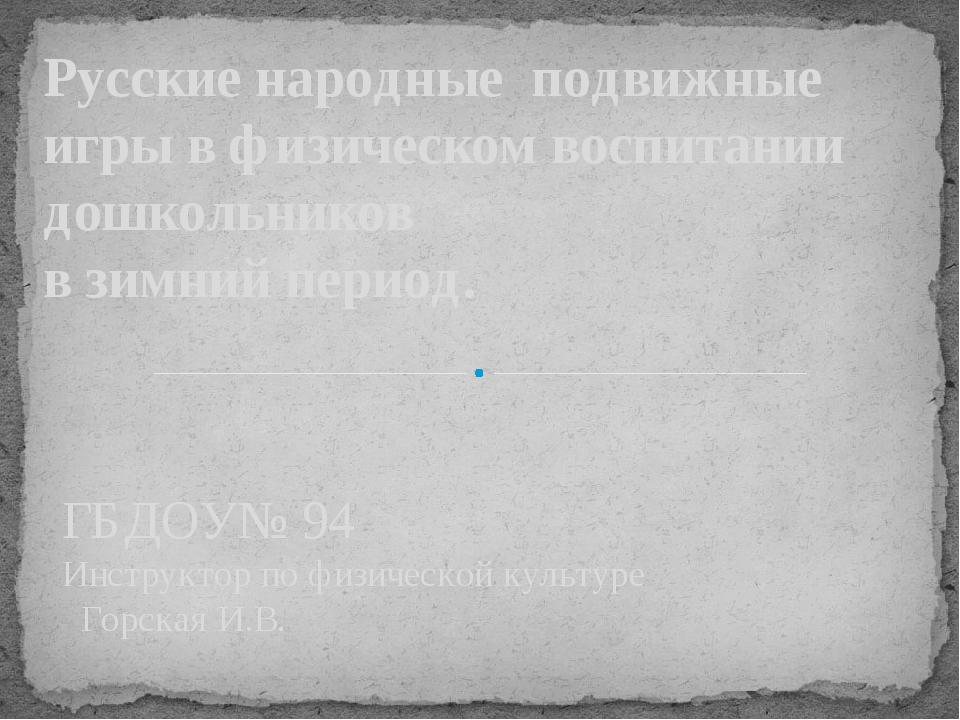 ГБДОУ№ 94 Инструктор по физической культуре Горская И.В. Русские народные под...