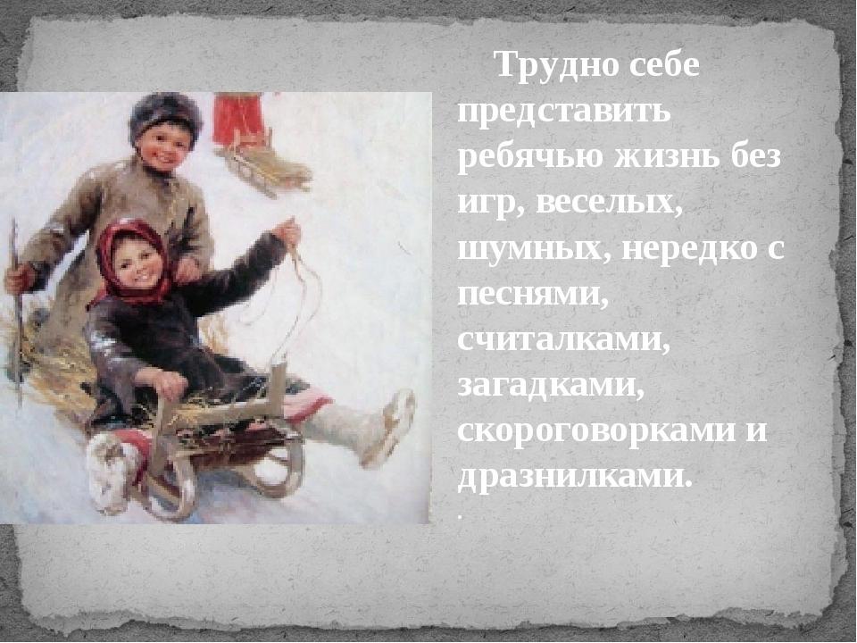 Трудно себе представить ребячью жизнь без игр, веселых, шумных, нередко с пе...