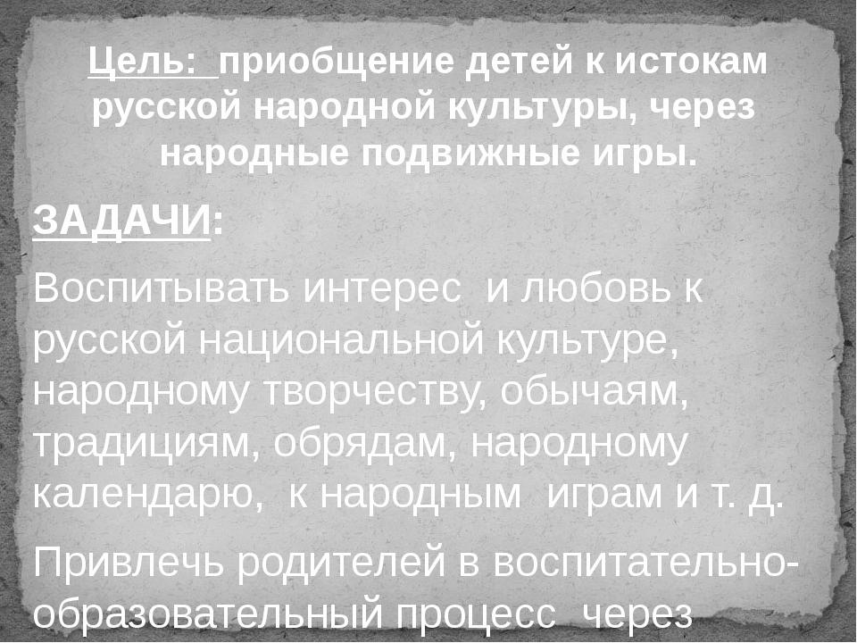 ЗАДАЧИ: Воспитывать интерес и любовь к русской национальной культуре, народно...