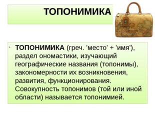 ТОПОНИМИКА ТОПОНИМИКА(греч. 'место' + 'имя'), раздел ономастики, изучающий г