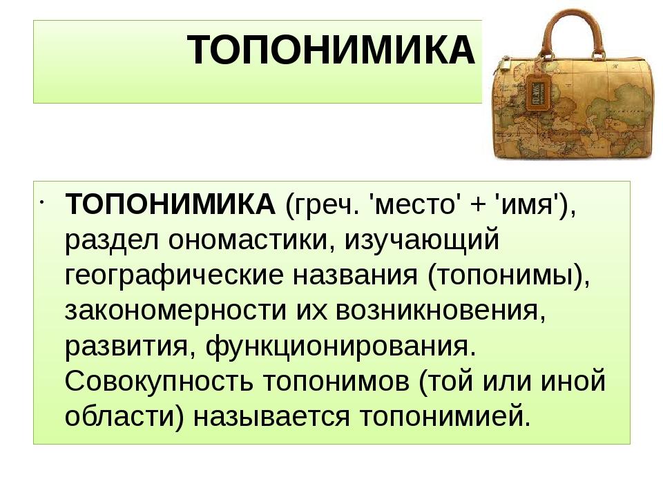ТОПОНИМИКА ТОПОНИМИКА(греч. 'место' + 'имя'), раздел ономастики, изучающий г...
