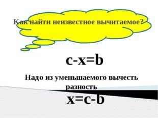 Как найти неизвестное вычитаемое? c-x=b Надо из уменьшаемого вычесть разност