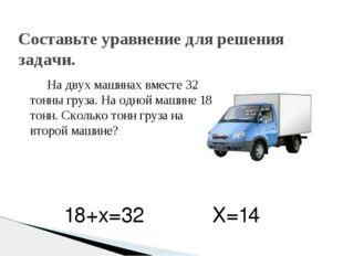 На двух машинах вместе 32 тонны груза. На одной машине 18 тонн. Сколько тонн